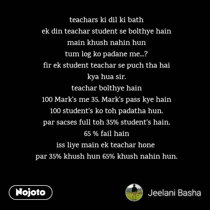 teachars ki dil ki bath ek din teachar student se bolthye hain main khush nahin hun tum log ko padane me...? fir ek student teachar se puch tha hai kya hua sir. teachar bolthye hain 100 Mark's me 35. Mark's pass kye hain 100 student's ko toh padatha hun. par sacses full toh 35% student's hain. 65 % fail hain iss liye main ek teachar hone  par 35% khush hun 65% khush nahin hun.
