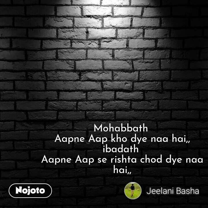 Mohabbath  Aapne Aap kho dye naa hai,, ibadath  Aapne Aap se rishta chod dye naa hai,,  #NojotoQuote
