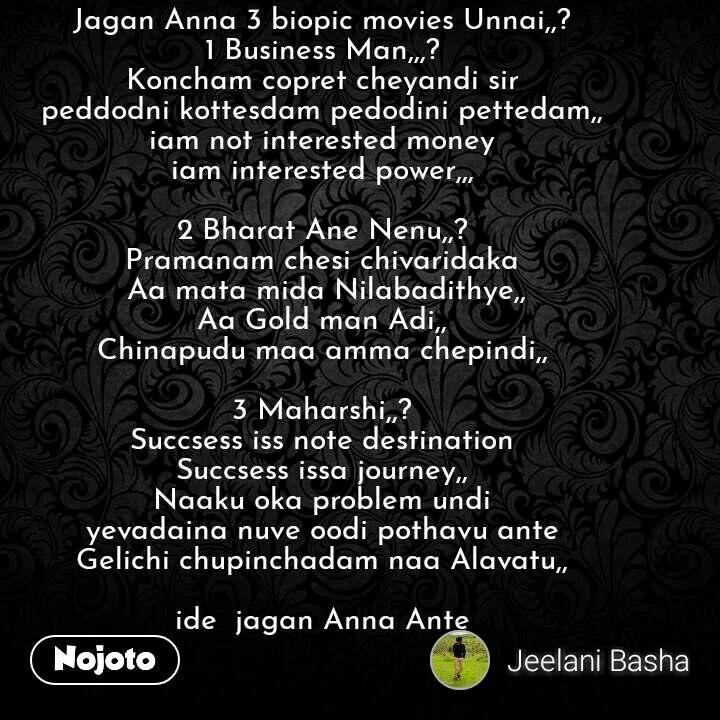 Jagan Anna 3 biopic movies Unnai,,? 1 Business Man,,,? Koncham copret cheyandi sir peddodni kottesdam pedodini pettedam,, iam not interested money iam interested power,,,  2 Bharat Ane Nenu,,? Pramanam chesi chivaridaka  Aa mata mida Nilabadithye,, Aa Gold man Adi,, Chinapudu maa amma chepindi,,  3 Maharshi,,? Succsess iss note destination Succsess issa journey,, Naaku oka problem undi yevadaina nuve oodi pothavu ante Gelichi chupinchadam naa Alavatu,,  ide  jagan Anna Ante #NojotoQuote