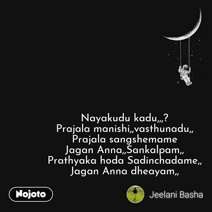 Nayakudu kadu,,,? Prajala manishi,,vasthunadu,, Prajala sangshemame Jagan Anna,,Sankalpam,, Prathyaka hoda Sadinchadame,, Jagan Anna dheayam,, #NojotoQuote