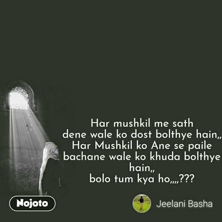 Har mushkil me sath dene wale ko dost bolthye hain,, Har Mushkil ko Ane se paile bachane wale ko khuda bolthye hain,, bolo tum kya ho,,,,???   #NojotoQuote