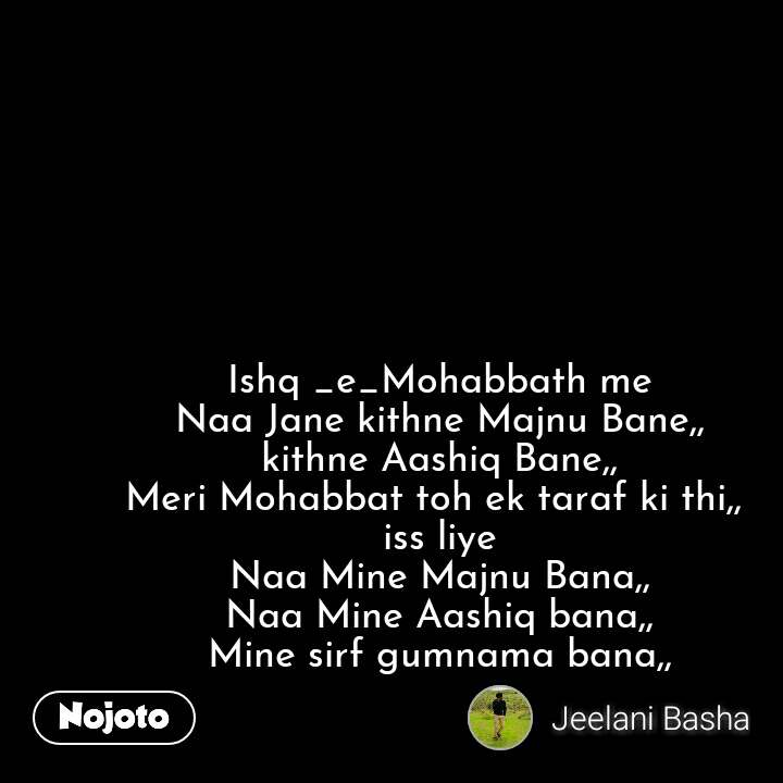 Ishq _e_Mohabbath me Naa Jane kithne Majnu Bane,, kithne Aashiq Bane,, Meri Mohabbat toh ek taraf ki thi,,  iss liye Naa Mine Majnu Bana,, Naa Mine Aashiq bana,, Mine sirf gumnama bana,, #NojotoQuote
