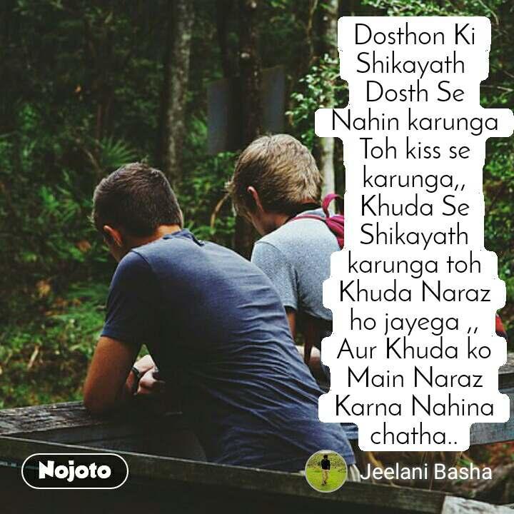 Dosthon Ki Shikayath  Dosth Se Nahin karunga Toh kiss se karunga,, Khuda Se Shikayath karunga toh Khuda Naraz ho jayega ,, Aur Khuda ko Main Naraz Karna Nahina chatha..