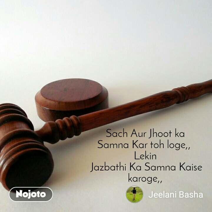 Sach Aur Jhoot ka Samna Kar toh loge,,  Lekin  Jazbathi Ka Samna Kaise karoge,,