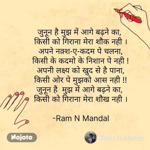 जुनून है मुझ में आगे बढ़ने का,  किसी को गिराना मेरा शौक नही । अपने नक़्श-ए-कदम पे चलना, किसी के कदमो के निशान पे नही ! अपनी लक्ष्य को खुद से है पाना, किसी ओर पे मुझको आस नही !! जुनून है  मुझ में आगे बढ़ने का,  किसी को गिराना मेरा शौख नही ।  -Ram N Mandal #NojotoQuote