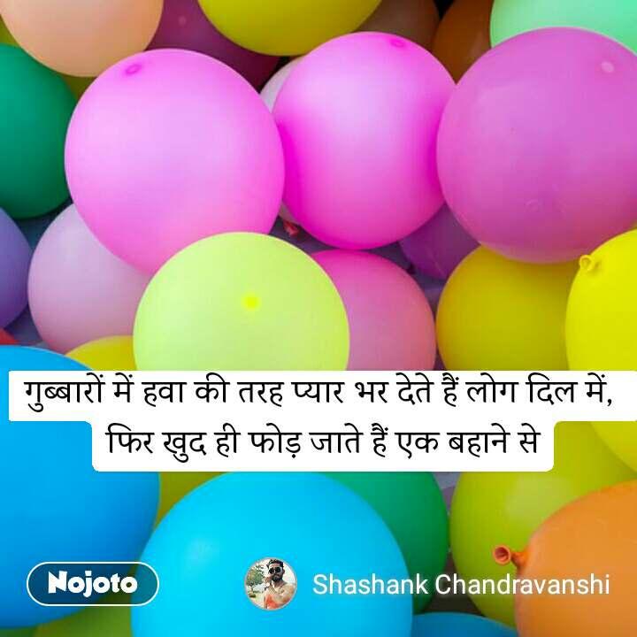 गुब्बारों में हवा की तरह प्यार भर देते हैं लोग दिल में,  फिर खुद ही फोड़ जाते हैं एक बहाने से