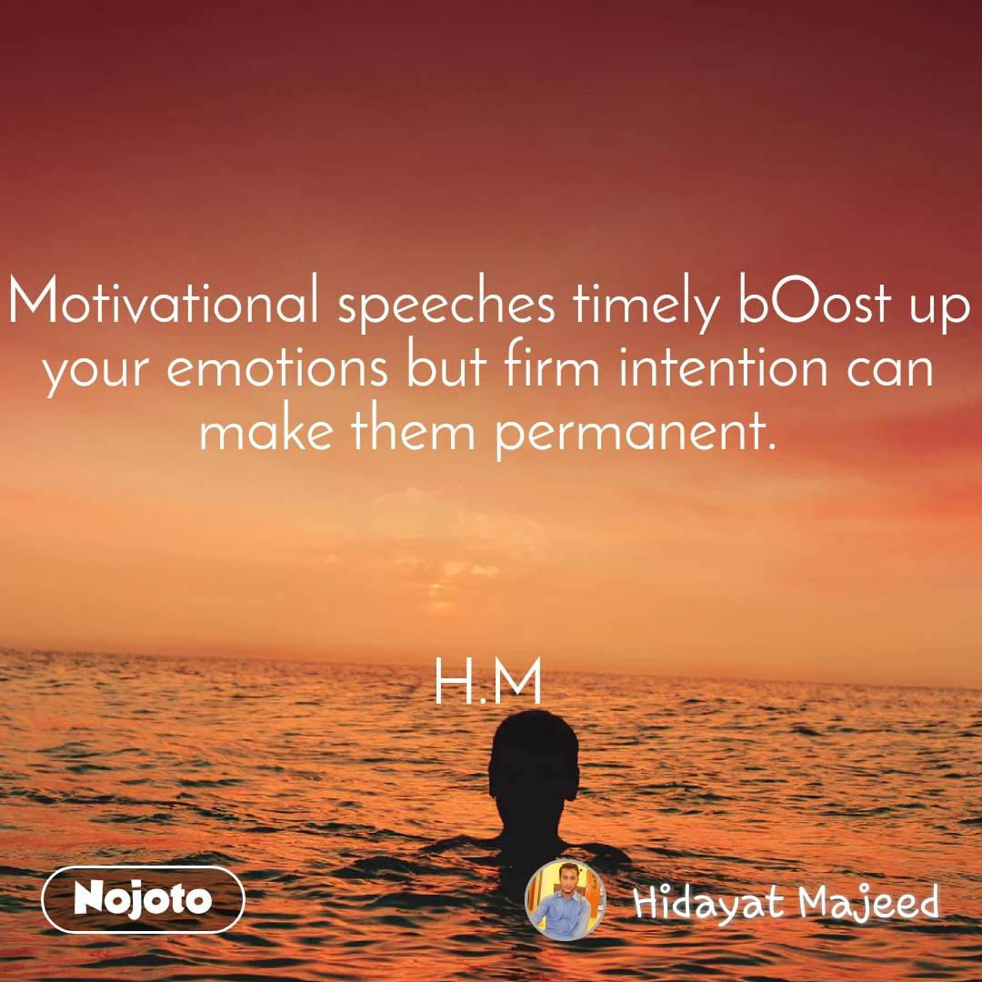 Motivational speeches timely bOost up your emotions but firm intention can make them permanent.    H.M