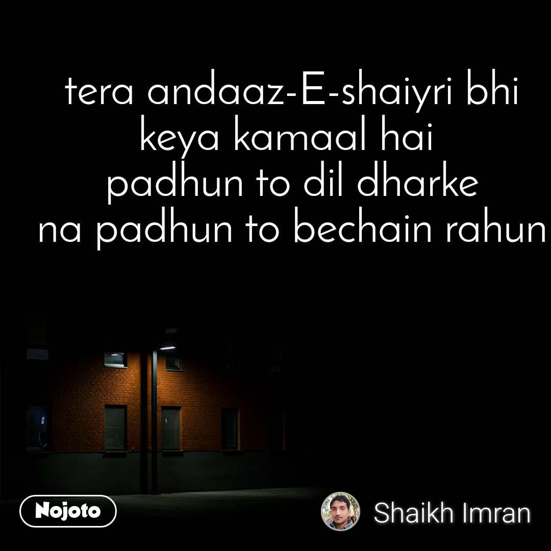 tera andaaz-E-shaiyri bhi keya kamaal hai  padhun to dil dharke na padhun to bechain rahun