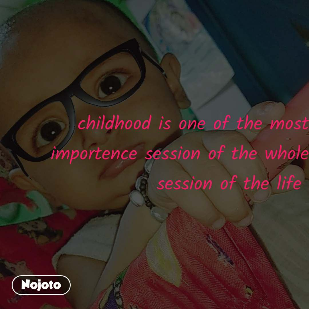 childhood is one of the most importence session of the whole session of the life
