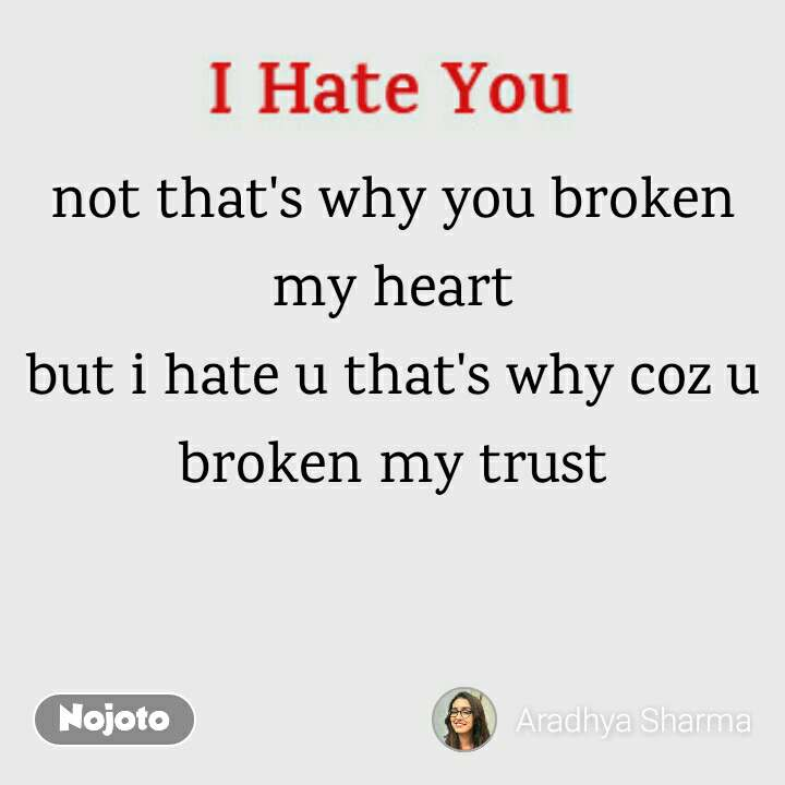 Not Thats Why You Broken My Heart But I Hate U Thats Why Coz U B