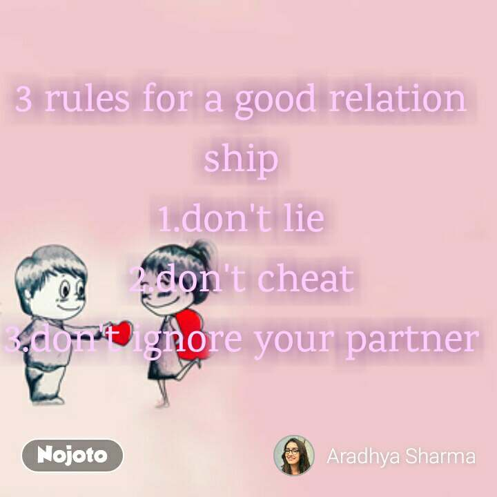 3 rules for a good relation ship 1.don't lie 2.don't cheat 3.don't ignore your partner