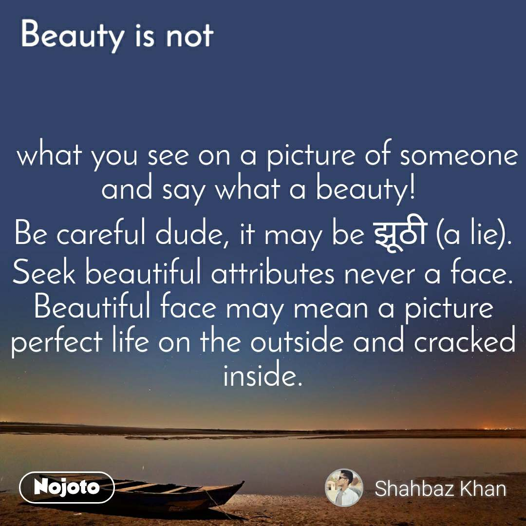 Beauty is not  what you see on a picture of someone and say what a beauty!  Be careful dude, it may be झूठी (a lie). Seek beautiful attributes never a face. Beautiful face may mean a picture perfect life on the outside and cracked inside.