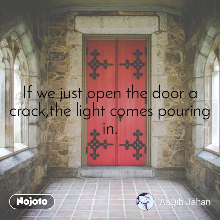 If we just open the door a crack,the light comes pouring in.