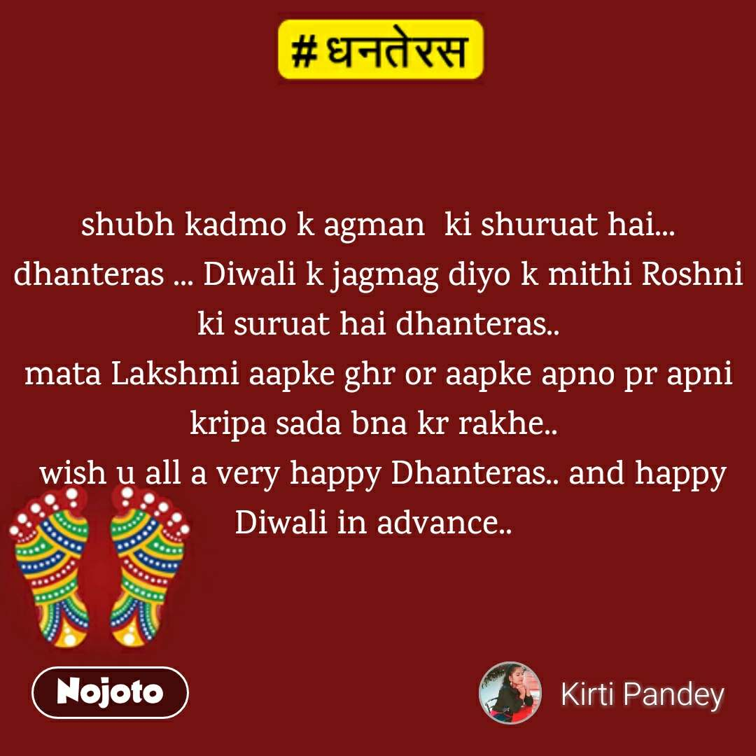 धनतेरस shubh kadmo k agman  ki shuruat hai... dhanteras ... Diwali k jagmag diyo k mithi Roshni ki suruat hai dhanteras.. mata Lakshmi aapke ghr or aapke apno pr apni kripa sada bna kr rakhe..   wish u all a very happy Dhanteras.. and happy Diwali in advance..
