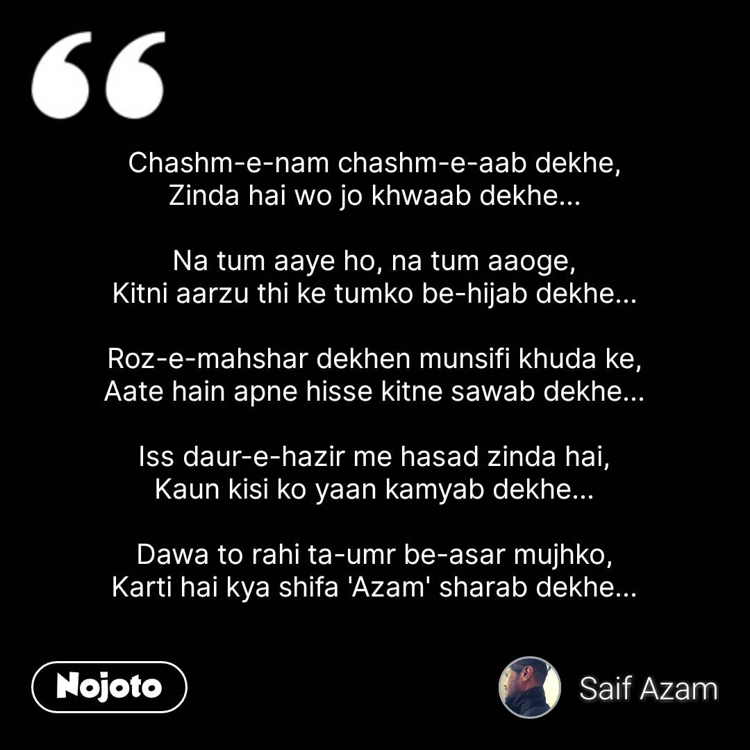 Chashm-e-nam chashm-e-aab dekhe, Zinda hai wo jo khwaab dekhe...  Na tum aaye ho, na tum aaoge, Kitni aarzu thi ke tumko be-hijab dekhe...  Roz-e-mahshar dekhen munsifi khuda ke, Aate hain apne hisse kitne sawab dekhe...  Iss daur-e-hazir me hasad zinda hai, Kaun kisi ko yaan kamyab dekhe...  Dawa to rahi ta-umr be-asar mujhko, Karti hai kya shifa 'Azam' sharab dekhe... #NojotoQuote