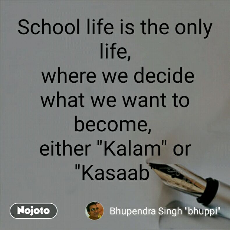 School life is the only life,  where we decide what we want to become,  either