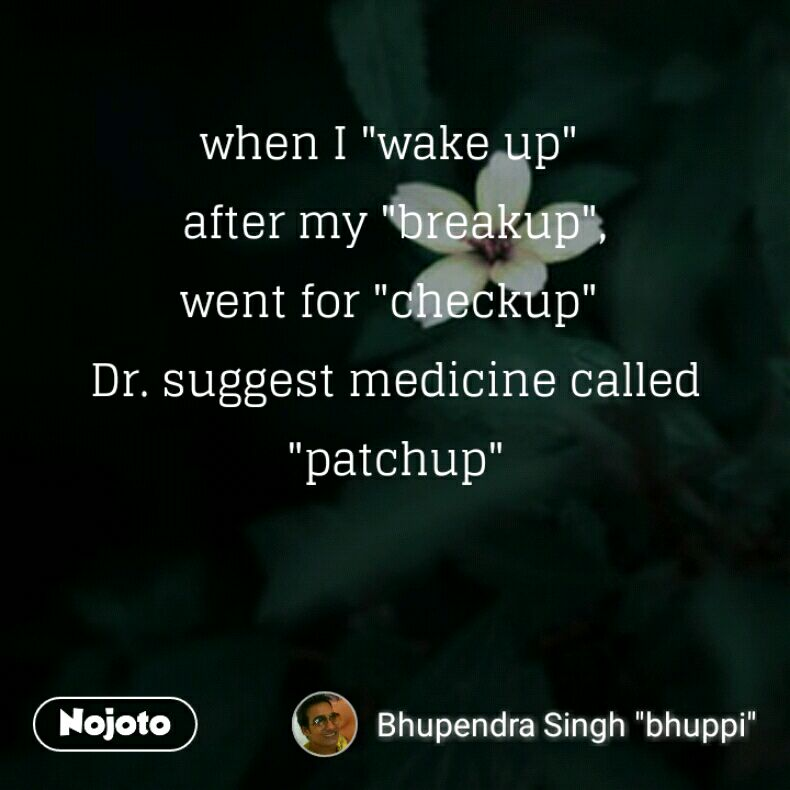 "when I ""wake up""  after my ""breakup"", went for ""checkup""  Dr. suggest medicine called ""patchup"""