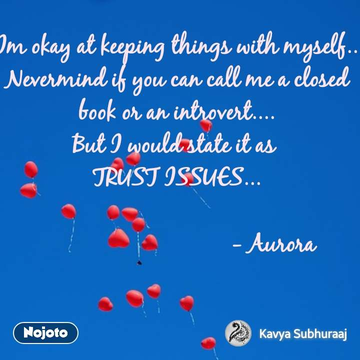 Im okay at keeping things with myself..  Nevermind if you can call me a closed book or an introvert.... But I would state it as  TRUST ISSUES...                                  - Aurora