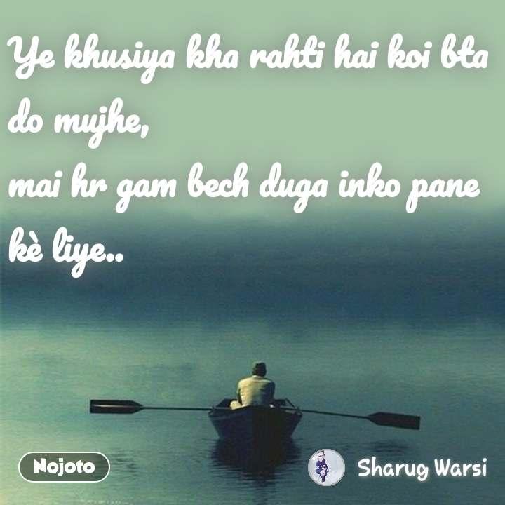 Ye khusiya kha rahti hai koi bta do mujhe, mai hr gam bech duga inko pane kè liye.. #NojotoQuote