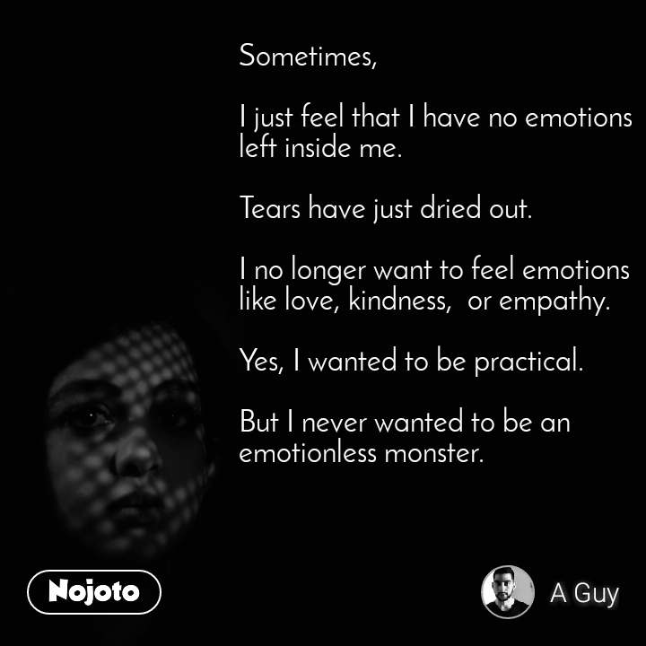 Sometimes,   I just feel that I have no emotions left inside me.   Tears have just dried out.   I no longer want to feel emotions like love, kindness,  or empathy.   Yes, I wanted to be practical.   But I never wanted to be an emotionless monster.