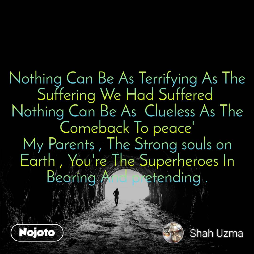 Tunnel Nothing Can Be As Terrifying As The Suffering We Had Suffered  Nothing Can Be As  Clueless As The Comeback To peace' My Parents , The Strong souls on Earth , You're The Superheroes In Bearing And pretending .