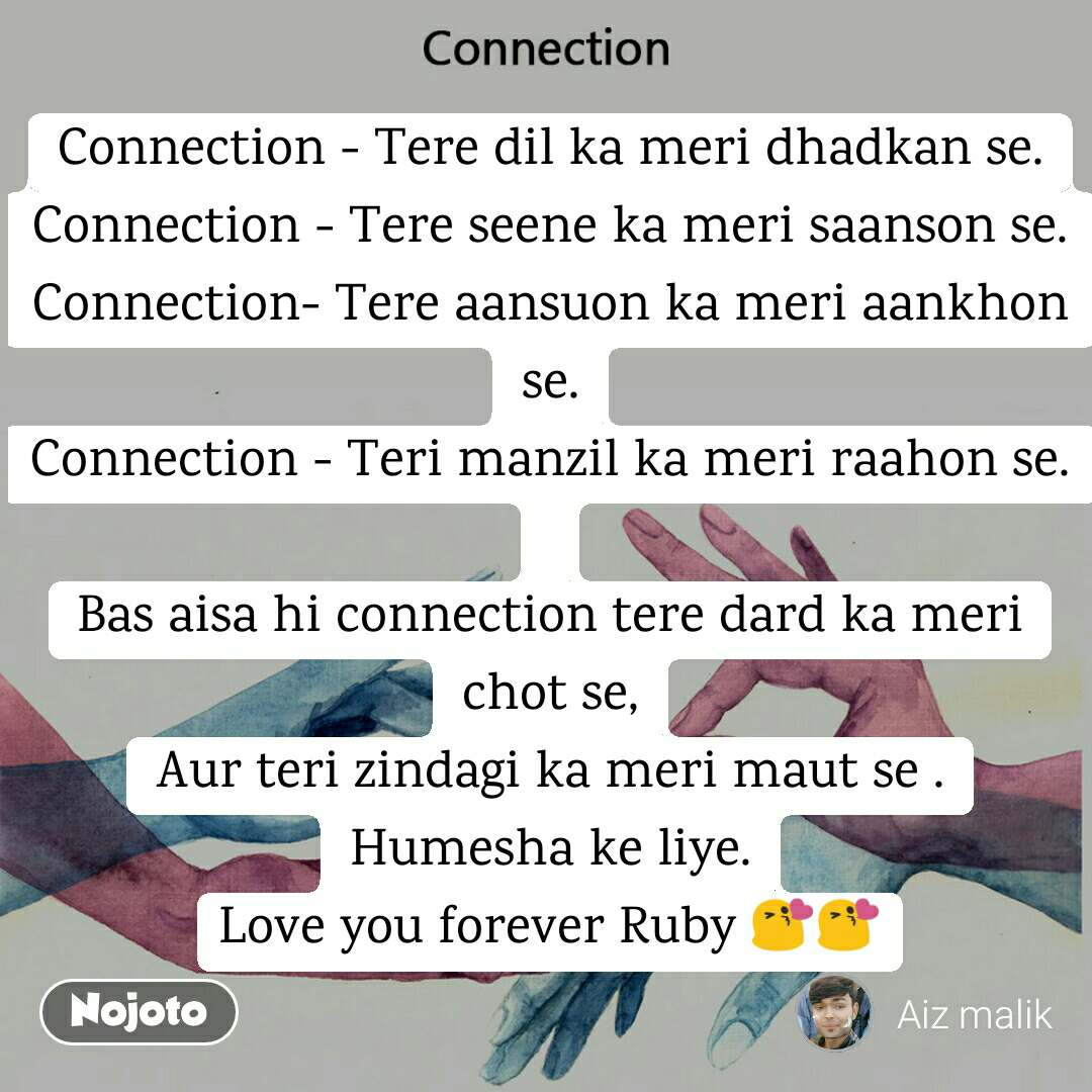 Connection Connection - Tere dil ka meri dhadkan se. Connection - Tere seene ka meri saanson se. Connection- Tere aansuon ka meri aankhon se. Connection - Teri manzil ka meri raahon se.  Bas aisa hi connection tere dard ka meri chot se, Aur teri zindagi ka meri maut se . Humesha ke liye. Love you forever Ruby 😘😘