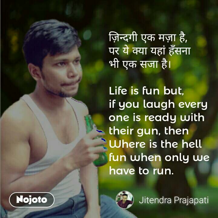 ज़िन्दगी एक मज़ा है, पर ये क्या यहां हँसना भी एक सजा है।  Life is fun but, if you laugh every one is ready with their gun, then Where is the hell fun when only we have to run.