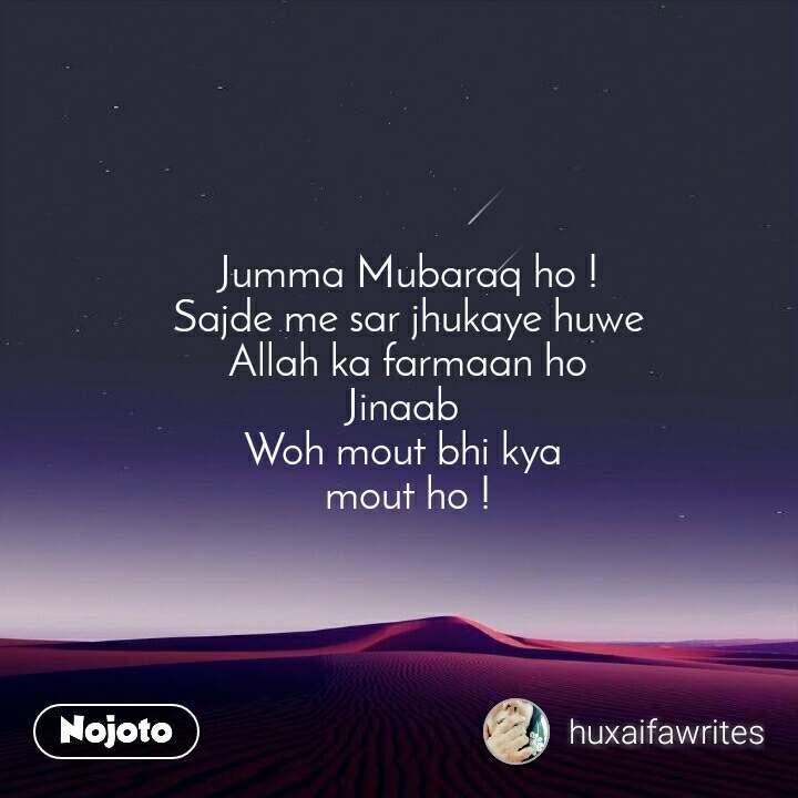 Jumma Mubaraq ho ! Sajde me sar jhukaye huwe Allah ka farmaan ho Jinaab  Woh mout bhi kya  mout ho !