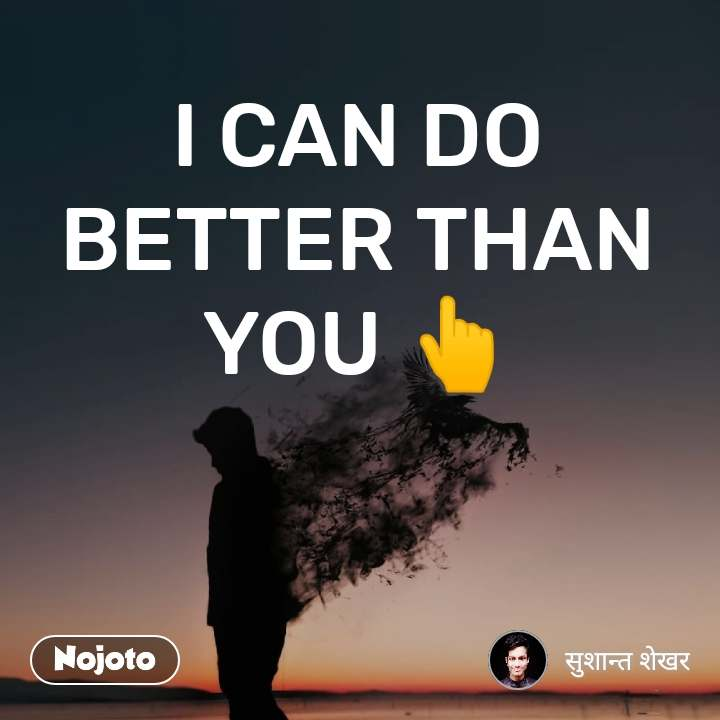 I CAN DO BETTER THAN YOU 👆