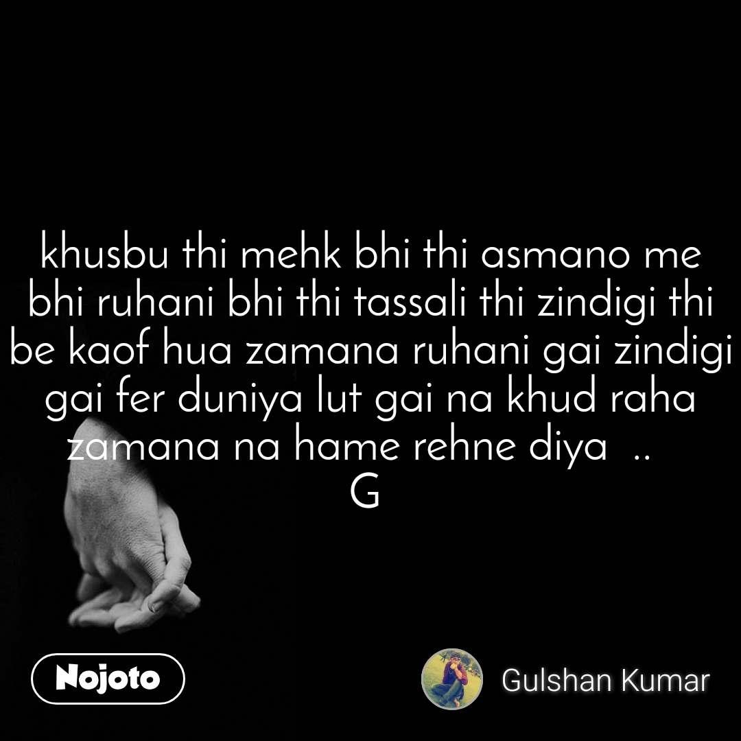 khusbu thi mehk bhi thi asmano me bhi ruhani bhi thi tassali thi zindigi thi be kaof hua zamana ruhani gai zindigi gai fer duniya lut gai na khud raha zamana na hame rehne diya  ..   G