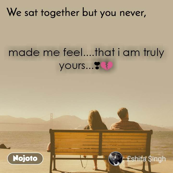 We sat together but you never, made me feel....that i am truly yours...❣💔