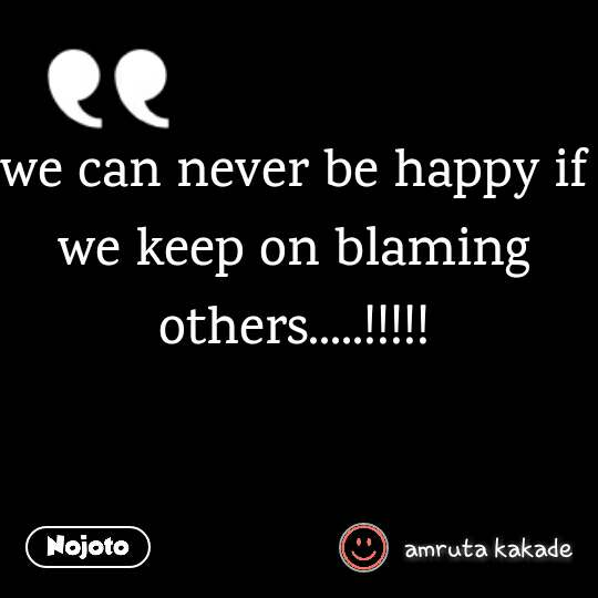 we can never be happy if we keep on blaming others | Nojoto