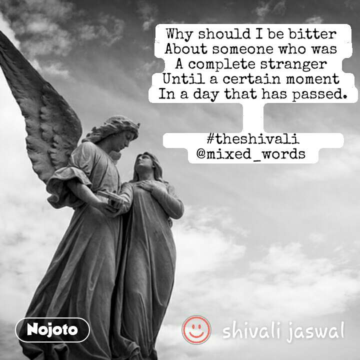 Why should I be bitter  About someone who was  A complete stranger  Until a certain moment  In a day that has passed.   #theshivali                @mixed_words