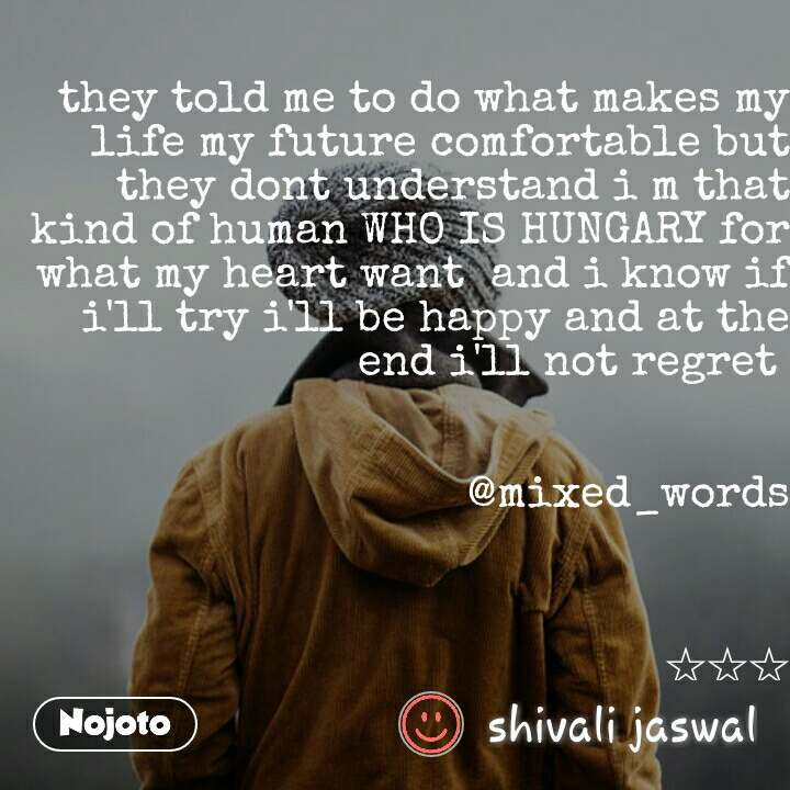 they told me to do what makes my life my future comfortable but they dont understand i m that kind of human WHO IS HUNGARY for what my heart want  and i know if i'll try i'll be happy and at the end i'll not regret    @mixed_words    ☆☆☆