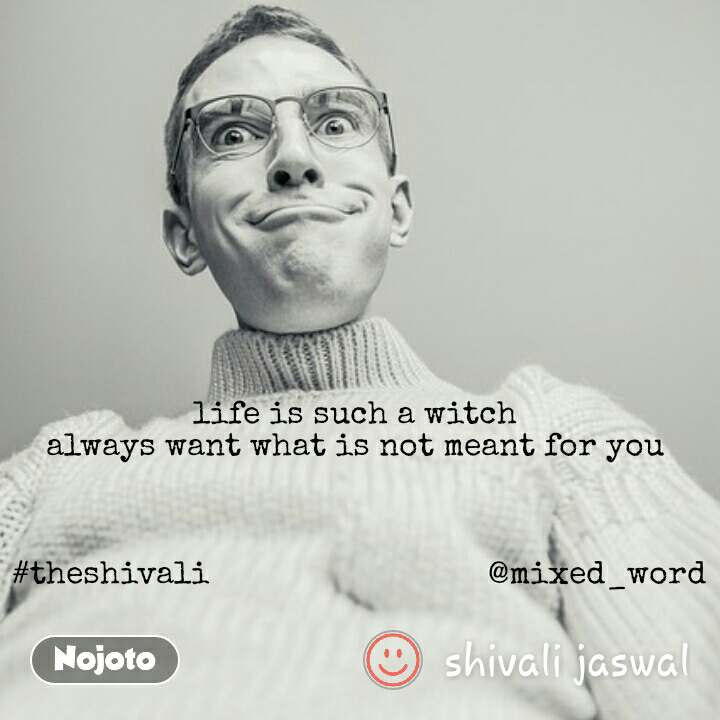life is such a witch  always want what is not meant for you     #theshivali                               @mixed_word
