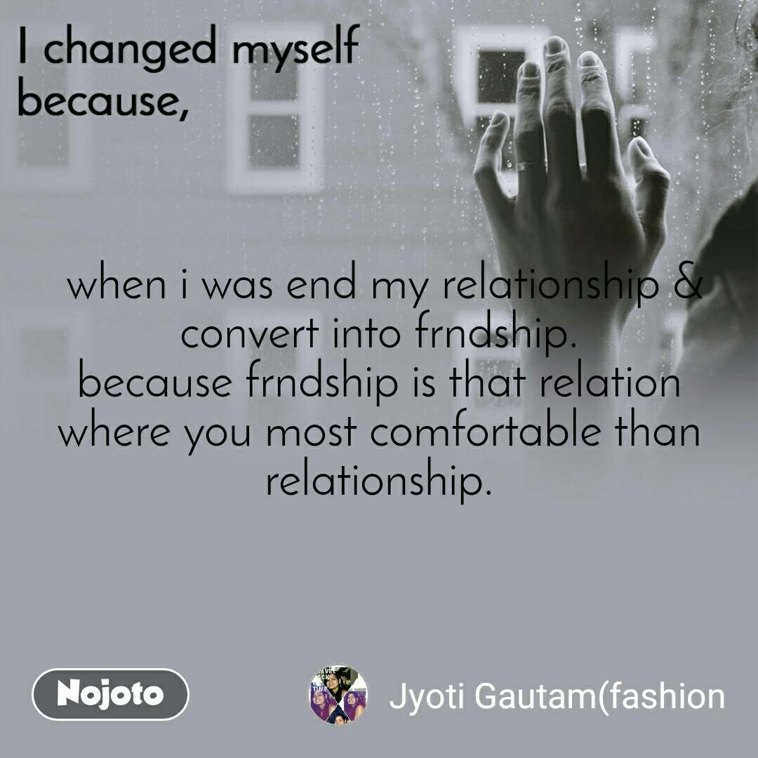 I changed myself because  when i was end my relationship & convert into frndship. because frndship is that relation where you most comfortable than relationship.