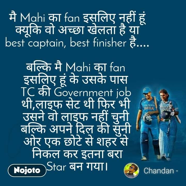 Dhoni मै Mahi का fan इसलिए नहीं हूं  क्यूकि वो अच्छा खेलता है या  best captain, best finisher है....  बल्कि मै Mahi का fan  इसलिए हूं के उसके पास  TC की Government job  थी,लाइफ सेट थी फिर भी  उसने वो लाइफ नहीं चुनी  बल्कि अपने दिल की सुनी  ओर एक छोटे से शहर से  निकल कर इतना बरा  Star बन गया।