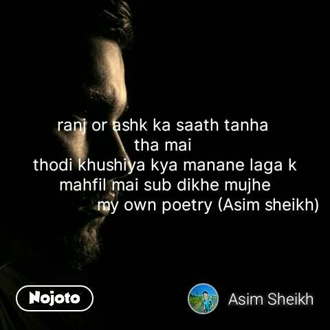 ranj or ashk ka saath tanha  tha mai  thodi khushiya kya manane laga k mahfil mai sub dikhe mujhe                   my own poetry (Asim sheikh) #NojotoQuote
