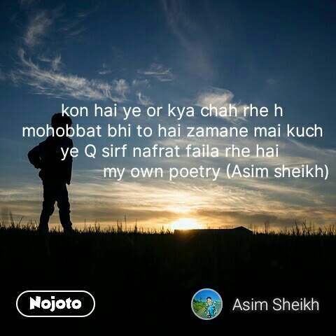 kon hai ye or kya chah rhe h mohobbat bhi to hai zamane mai kuch ye Q sirf nafrat faila rhe hai                    my own poetry (Asim sheikh) #NojotoQuote