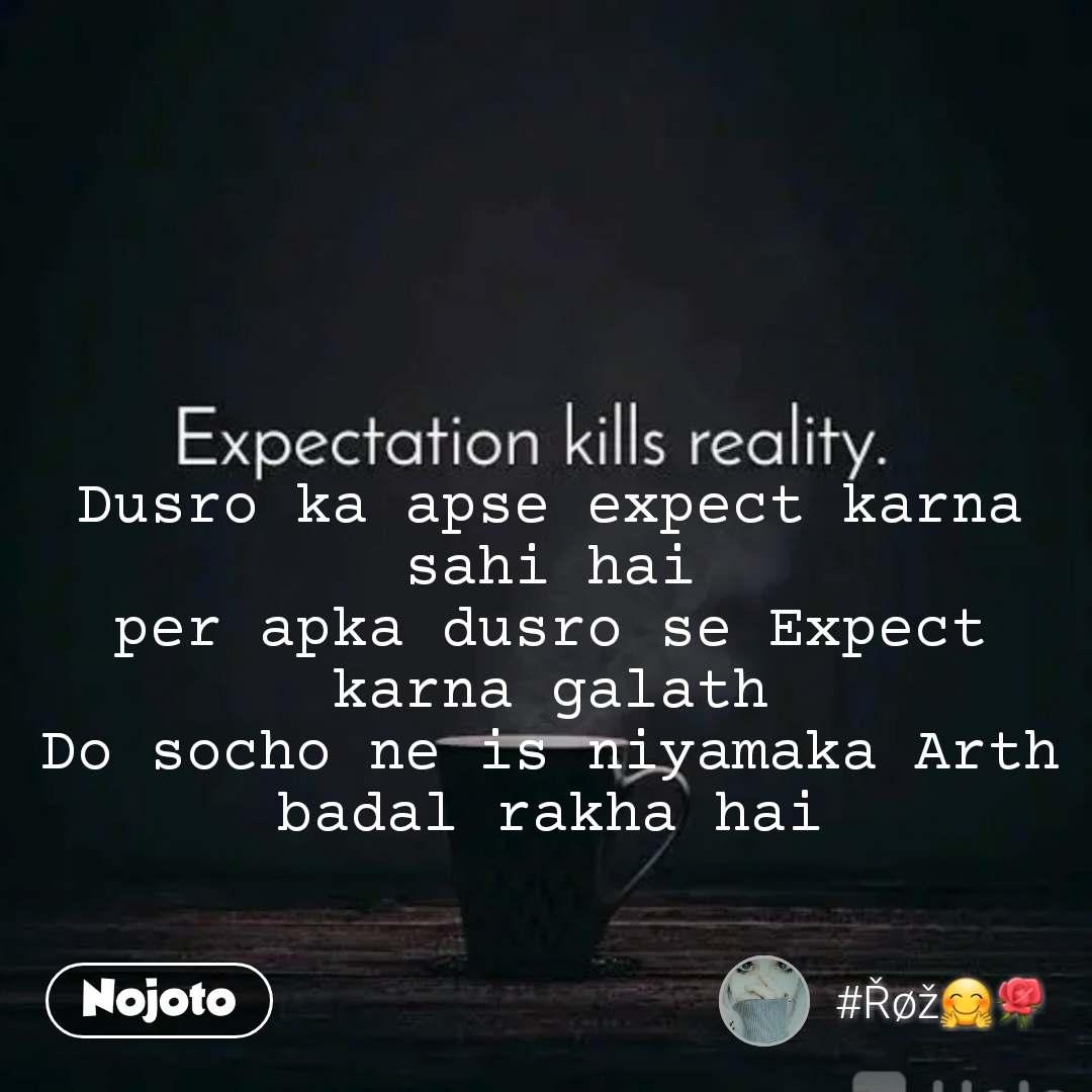 Dusro ka apse expect karna sahi hai per apka dusro se Expect karna galath Do socho ne is niyamaka Arth badal rakha hai