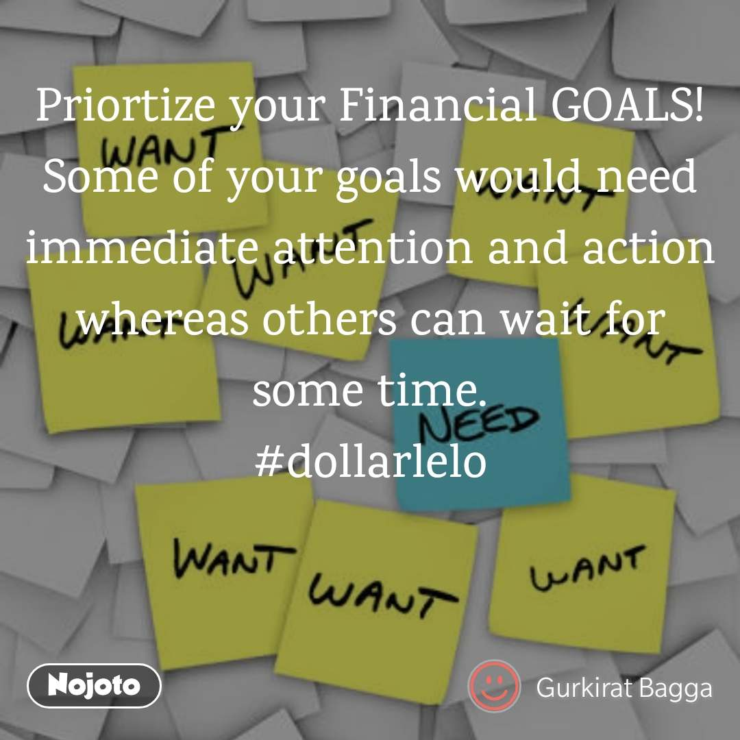 Priortize your Financial GOALS! Some of your goals would need immediate attention and action whereas others can wait for some time. #dollarlelo
