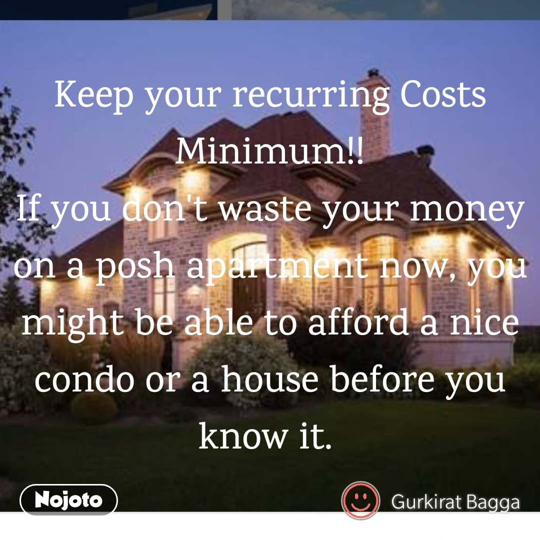 Keep your recurring Costs Minimum!! If you don't waste your money on a posh apartment now, you might be able to afford a nice condo or a house before you know it.