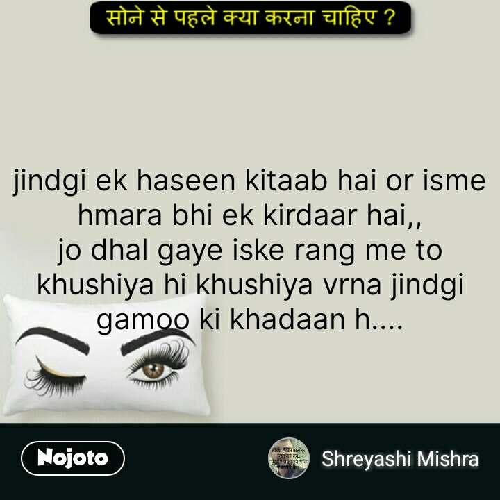 सोने से पहले क्या करना चाहिए ?  jindgi ek haseen kitaab hai or isme hmara bhi ek kirdaar hai,, jo dhal gaye iske rang me to khushiya hi khushiya vrna jindgi gamoo ki khadaan h.... #NojotoQuote