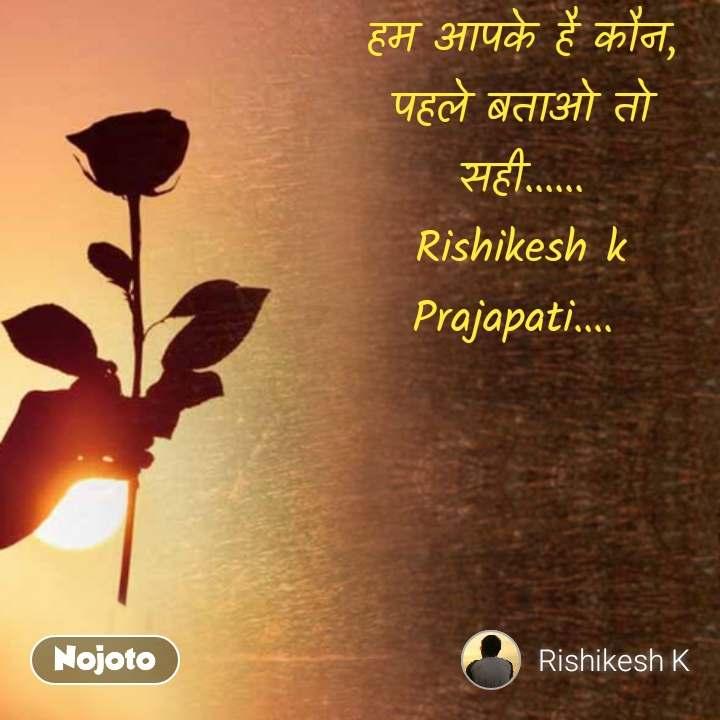 हम आपके है कौन, पहले बताओ तो सही...... Rishikesh k Prajapati....