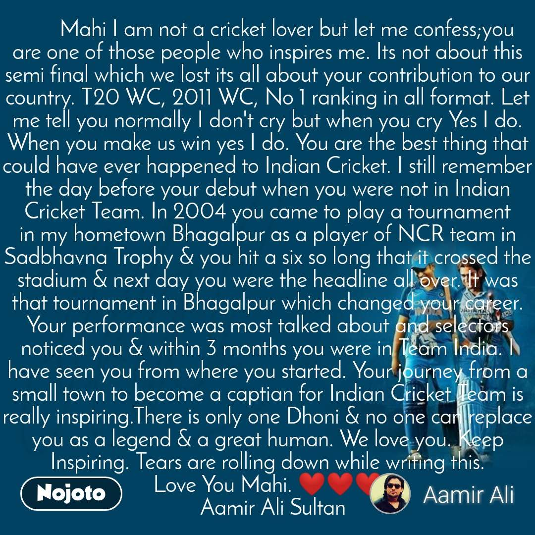 Dhoni        Mahi I am not a cricket lover but let me confess;you are one of those people who inspires me. Its not about this semi final which we lost its all about your contribution to our country. T20 WC, 2011 WC, No 1 ranking in all format. Let me tell you normally I don't cry but when you cry Yes I do. When you make us win yes I do. You are the best thing that could have ever happened to Indian Cricket. I still remember the day before your debut when you were not in Indian Cricket Team. In 2004 you came to play a tournament in my hometown Bhagalpur as a player of NCR team in Sadbhavna Trophy & you hit a six so long that it crossed the stadium & next day you were the headline all over. It was that tournament in Bhagalpur which changed your career. Your performance was most talked about and selectors noticed you & within 3 months you were in Team India. I have seen you from where you started. Your journey from a small town to become a captian for Indian Cricket Team is really inspiring.There is only one Dhoni & no one can replace you as a legend & a great human. We love you. Keep Inspiring. Tears are rolling down while writing this. Love You Mahi. ❤❤❤   Aamir Ali Sultan