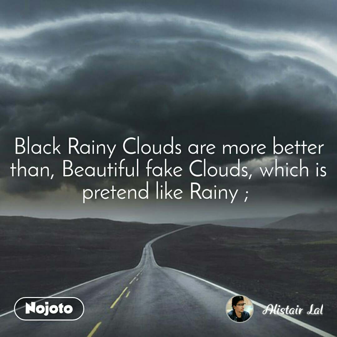 Black Rainy Clouds are more better than, Beautiful fake Clouds, which is  pretend like Rainy ;