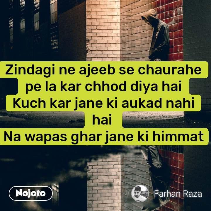 Zindagi ne ajeeb se chaurahe pe la kar chhod diya hai Kuch kar jane ki aukad nahi hai  Na wapas ghar jane ki himmat