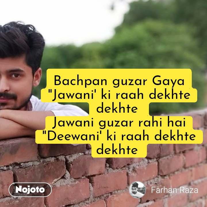 "Bachpan guzar Gaya ""Jawani' ki raah dekhte dekhte  Jawani guzar rahi hai ""Deewani' ki raah dekhte dekhte  #NojotoQuote"