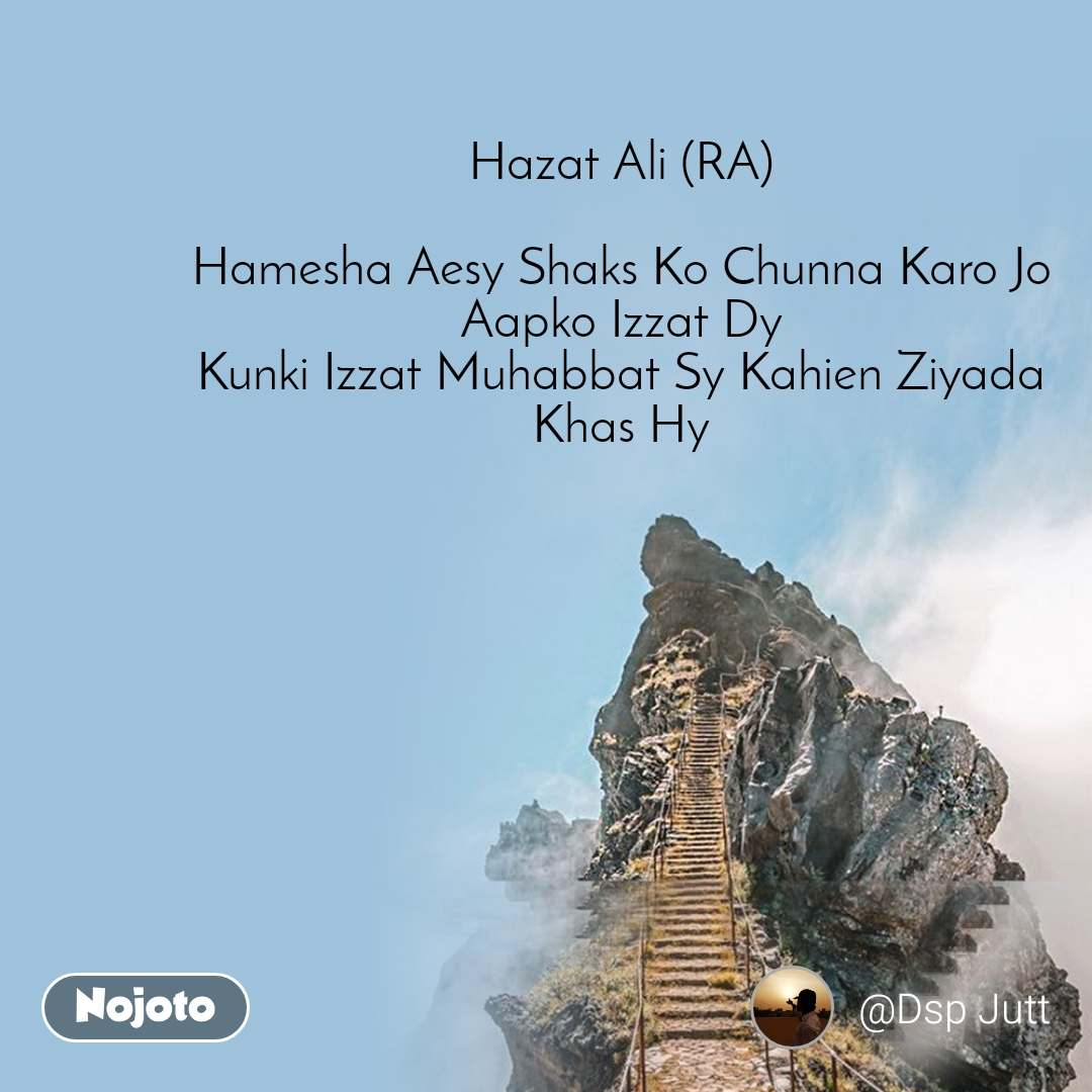 Hazat Ali (RA)  Hamesha Aesy Shaks Ko Chunna Karo Jo Aapko Izzat Dy Kunki Izzat Muhabbat Sy Kahien Ziyada Khas Hy