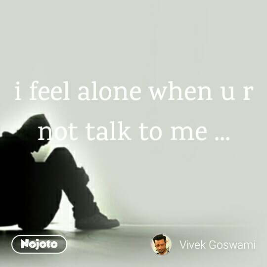 i feel alone when u r not talk to me ...